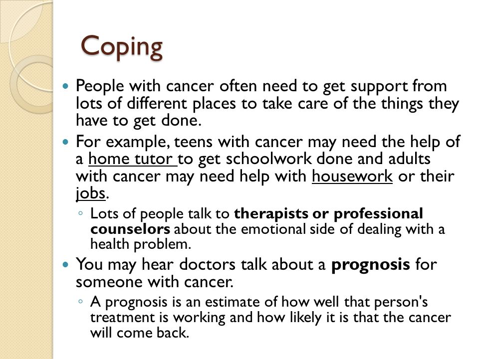 Coping People with cancer often need to get support from lots of different places to take care of the things they have to get done.