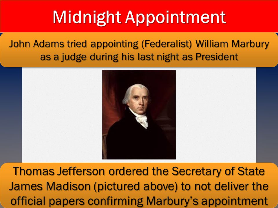 Midnight Appointment John Adams tried appointing (Federalist) William Marbury as a judge during his last night as President.