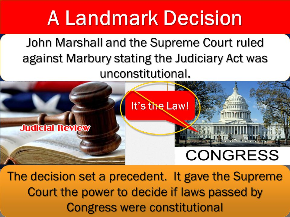 A Landmark Decision John Marshall and the Supreme Court ruled against Marbury stating the Judiciary Act was unconstitutional.