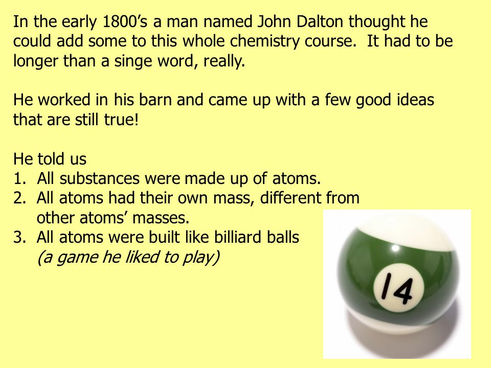 In the early 1800's a man named John Dalton thought he could add some to this whole chemistry course. It had to be longer than a singe word, really.