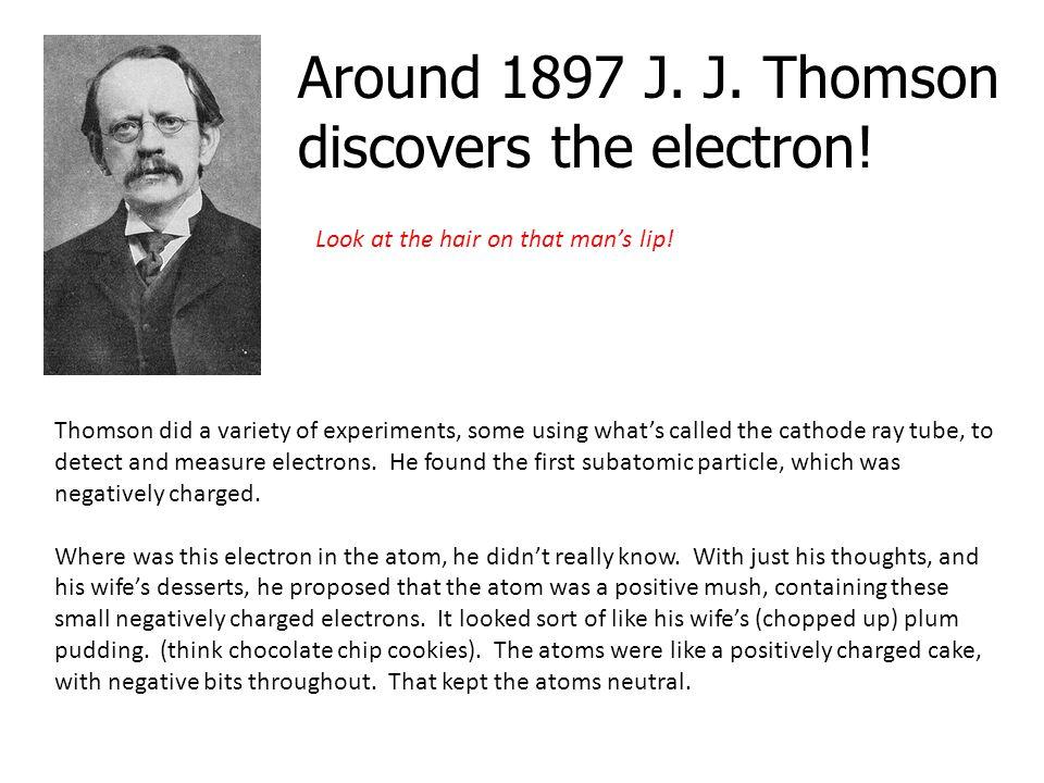 Around 1897 J. J. Thomson discovers the electron!