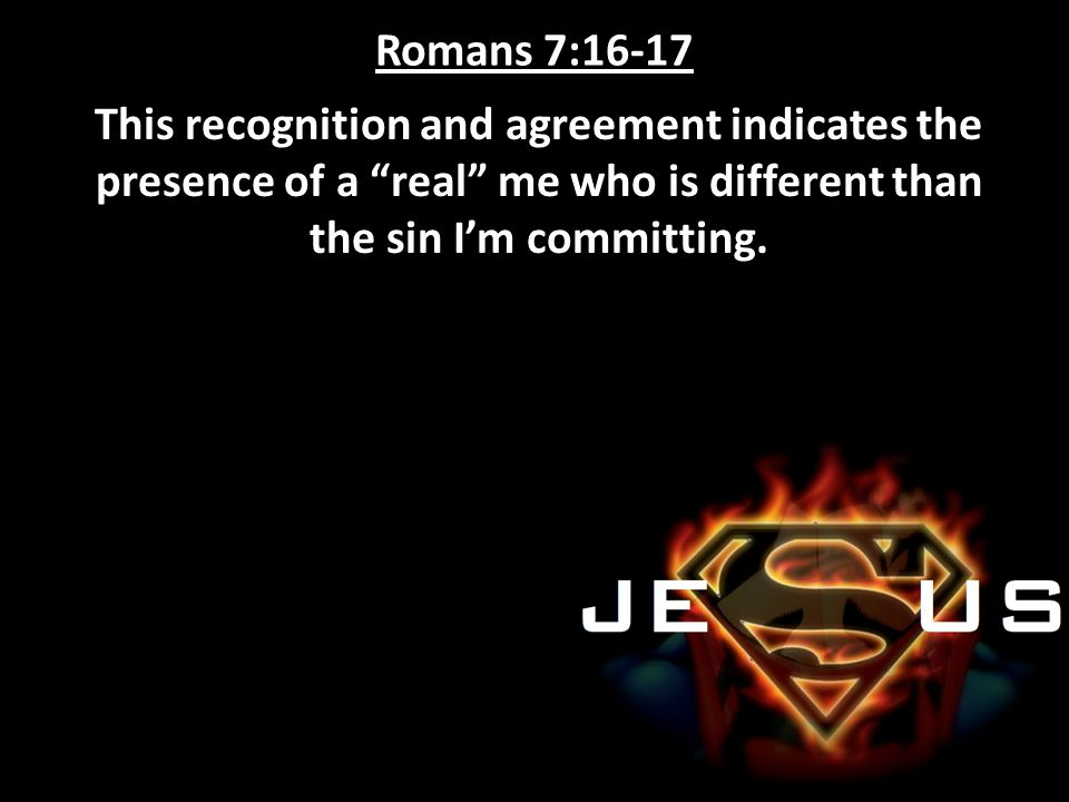 Romans 7:16-17 This recognition and agreement indicates the presence of a real me who is different than the sin I'm committing.