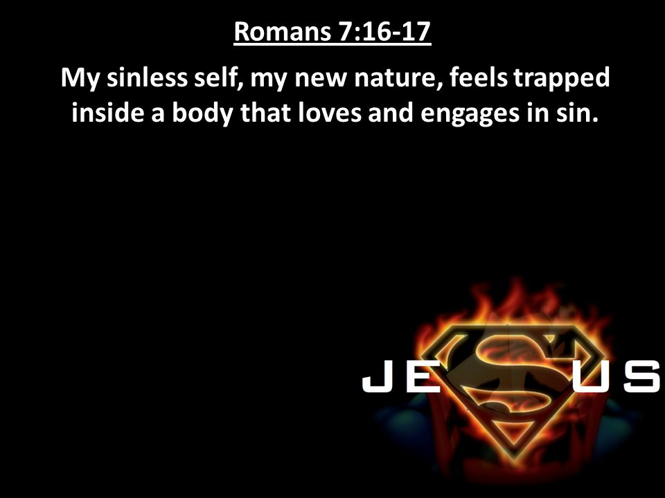 Romans 7:16-17 My sinless self, my new nature, feels trapped inside a body that loves and engages in sin.