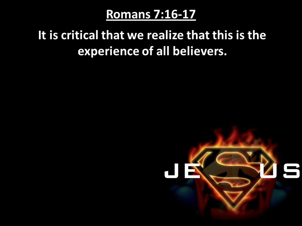 Romans 7:16-17 It is critical that we realize that this is the experience of all believers.