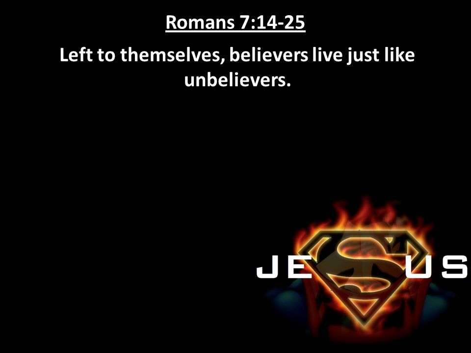 Left to themselves, believers live just like unbelievers.