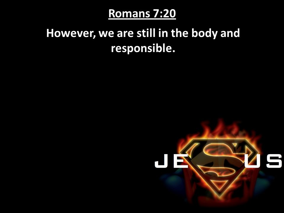 However, we are still in the body and responsible.