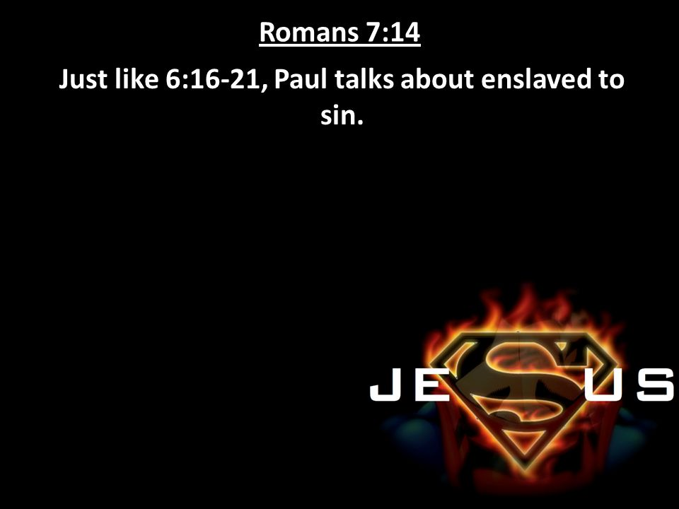 Just like 6:16-21, Paul talks about enslaved to sin.