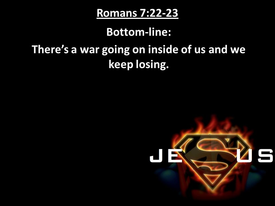 Bottom-line: There's a war going on inside of us and we keep losing.