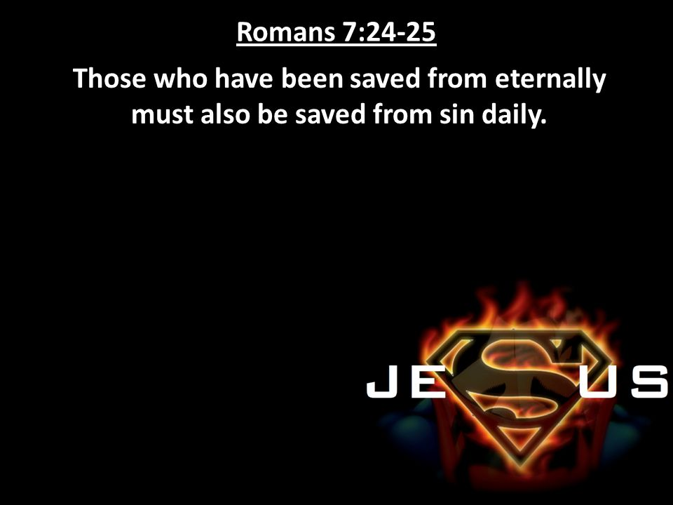 Romans 7:24-25 Those who have been saved from eternally must also be saved from sin daily.