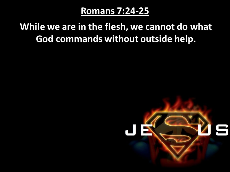 Romans 7:24-25 While we are in the flesh, we cannot do what God commands without outside help.