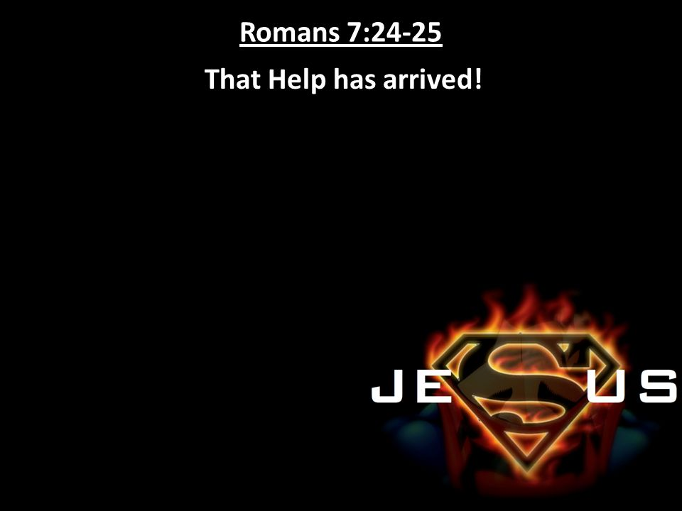 Romans 7:24-25 That Help has arrived!