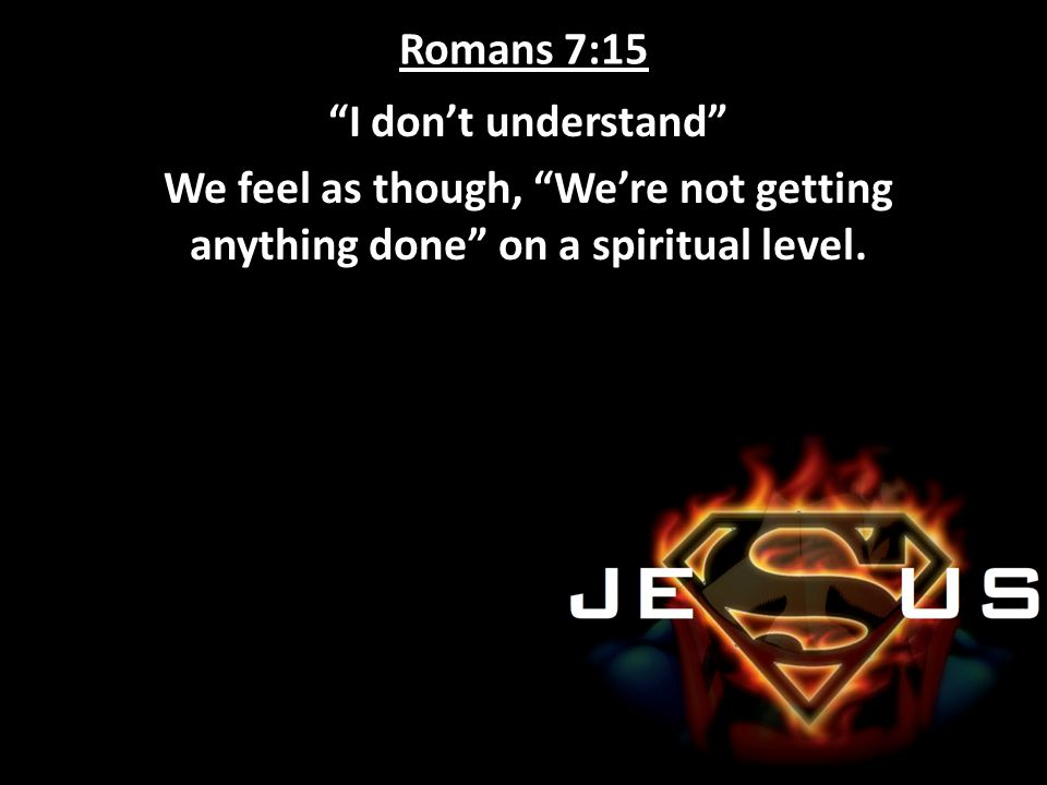 Romans 7:15 I don't understand We feel as though, We're not getting anything done on a spiritual level.