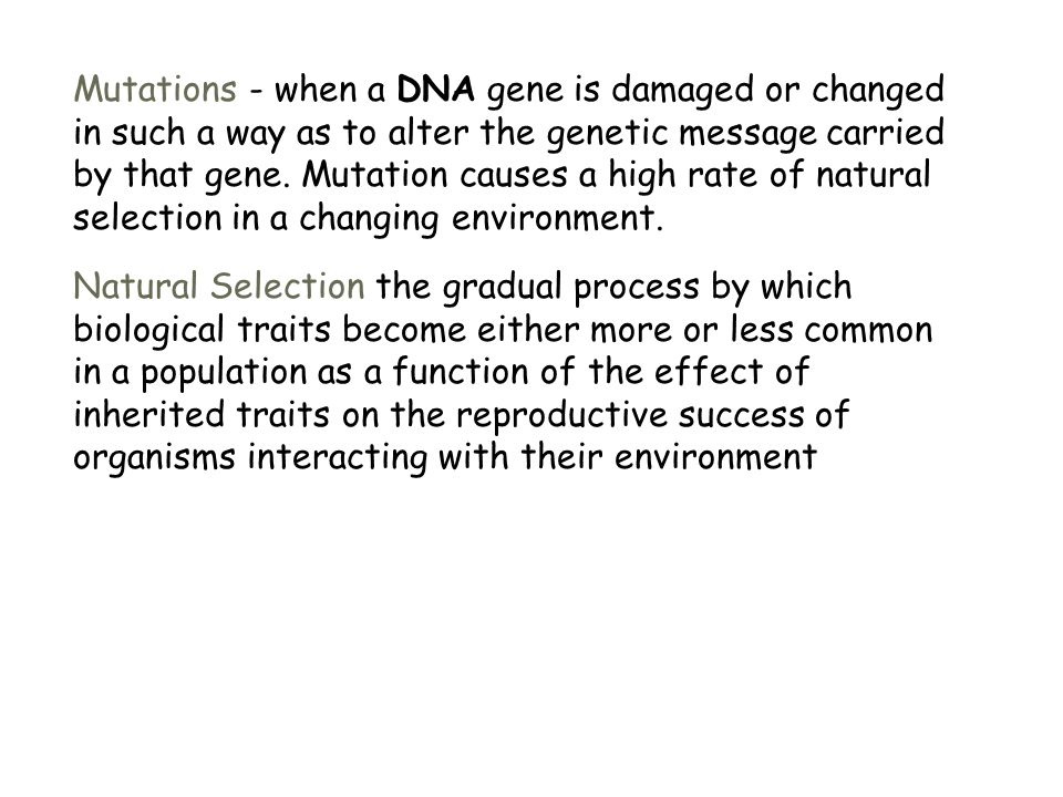Mutations - when a DNA gene is damaged or changed in such a way as to alter the genetic message carried by that gene. Mutation causes a high rate of natural selection in a changing environment.