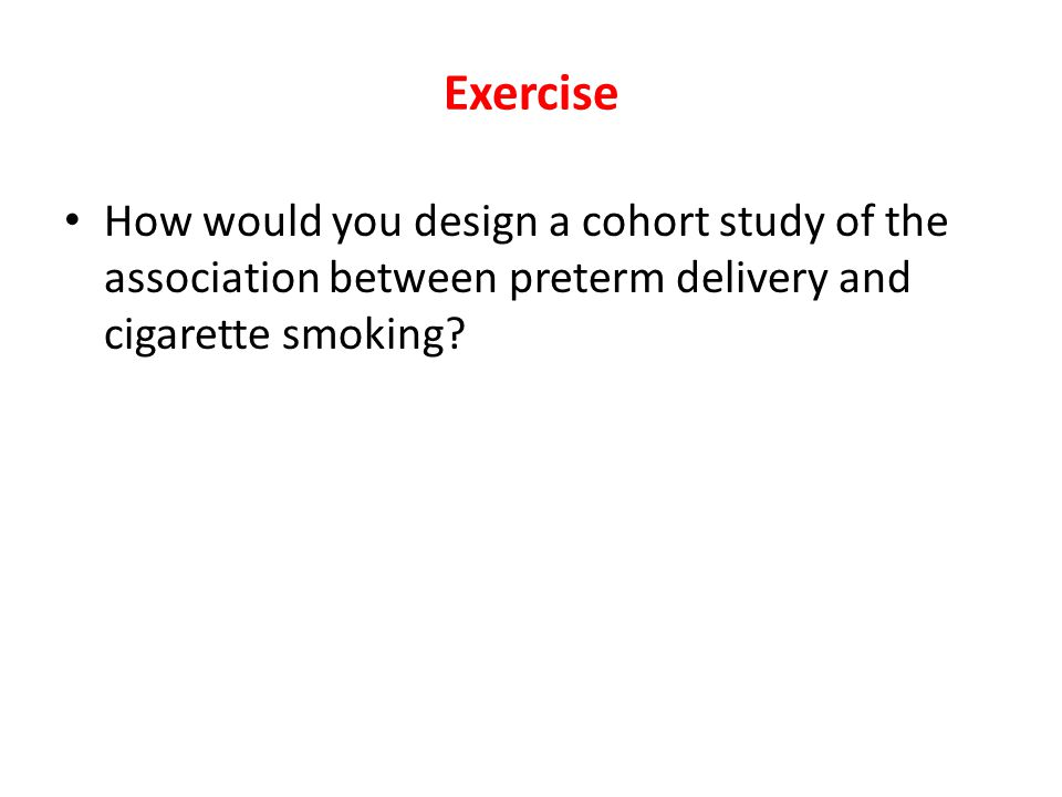 Exercise How would you design a cohort study of the association between preterm delivery and cigarette smoking