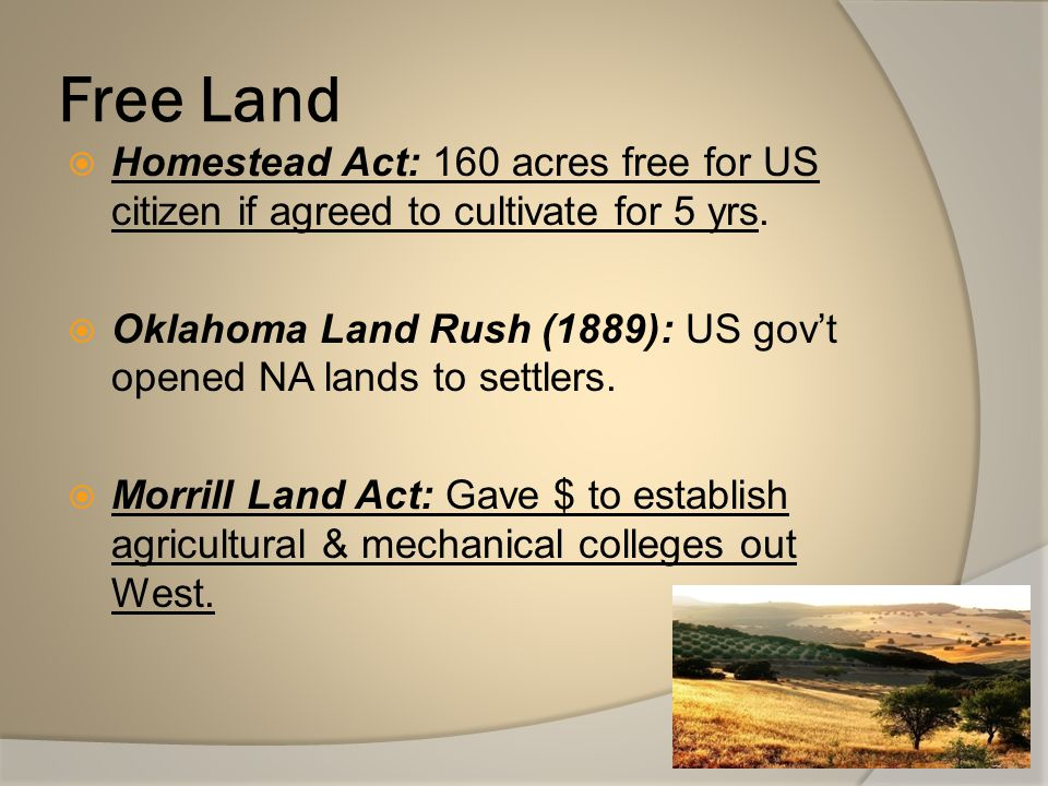 Free Land Homestead Act: 160 acres free for US citizen if agreed to cultivate for 5 yrs.