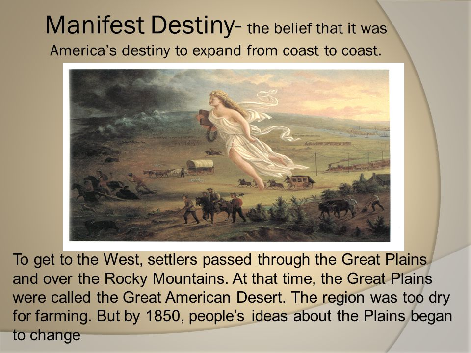 Manifest Destiny- the belief that it was America's destiny to expand from coast to coast.