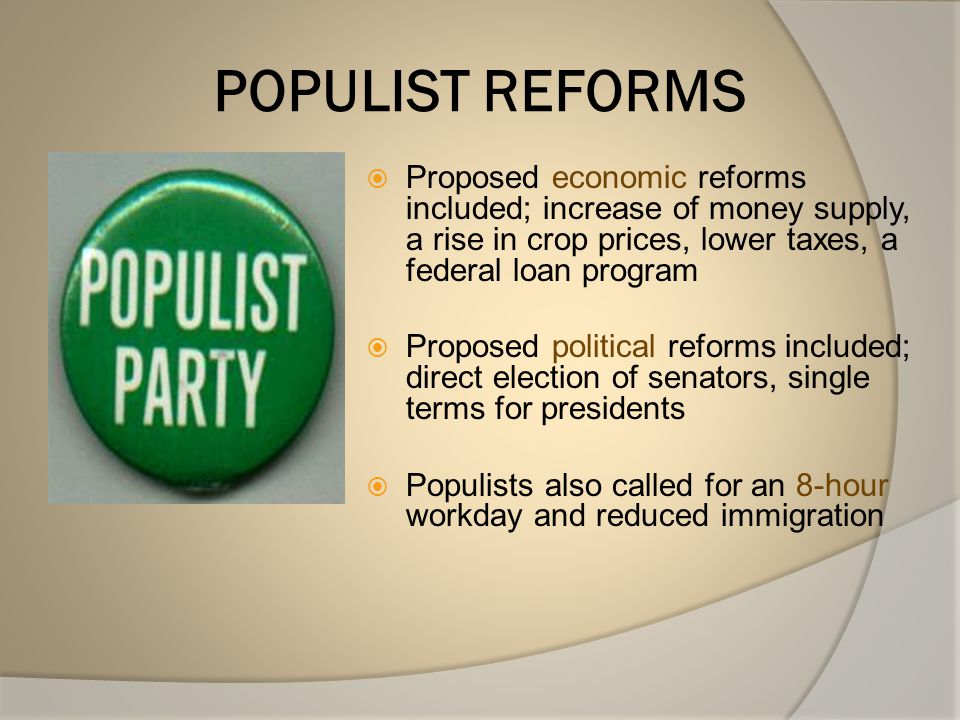 POPULIST REFORMS Proposed economic reforms included; increase of money supply, a rise in crop prices, lower taxes, a federal loan program.