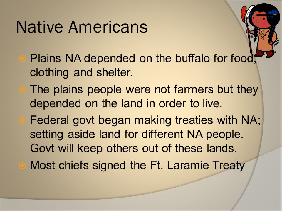 Native Americans Plains NA depended on the buffalo for food; clothing and shelter.