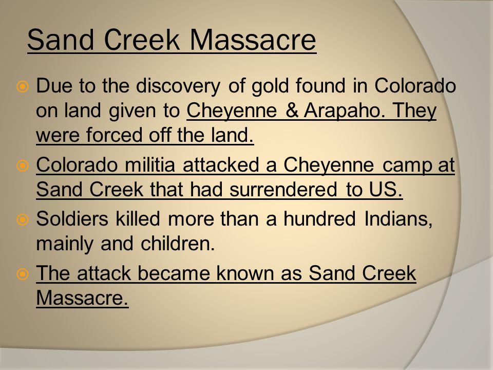 Sand Creek Massacre Due to the discovery of gold found in Colorado on land given to Cheyenne & Arapaho. They were forced off the land.