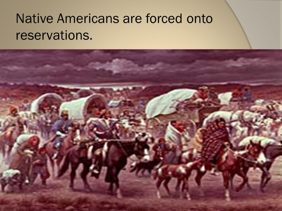 Native Americans are forced onto reservations.