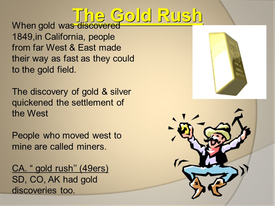 The Gold Rush When gold was discovered 1849,in California, people from far West & East made their way as fast as they could to the gold field.