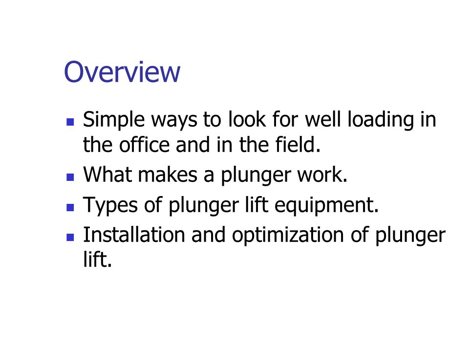 Overview Simple ways to look for well loading in the office and in the field. What makes a plunger work.