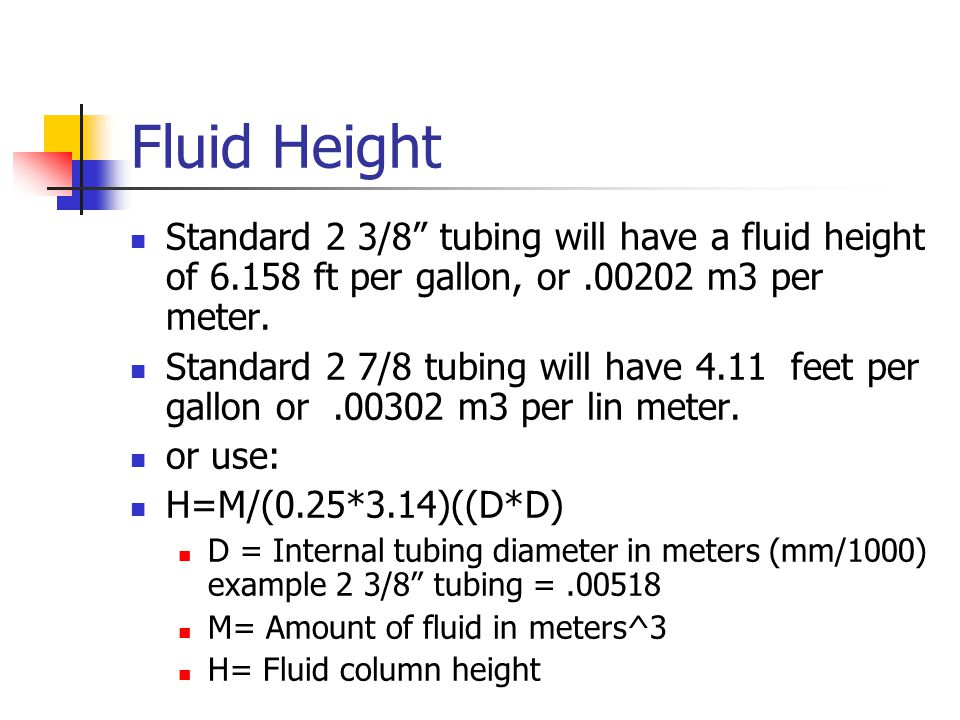 Fluid Height Standard 2 3/8 tubing will have a fluid height of 6.158 ft per gallon, or .00202 m3 per meter.