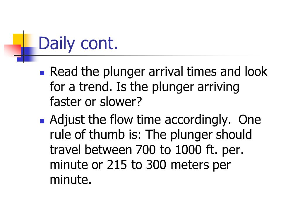 Daily cont. Read the plunger arrival times and look for a trend. Is the plunger arriving faster or slower
