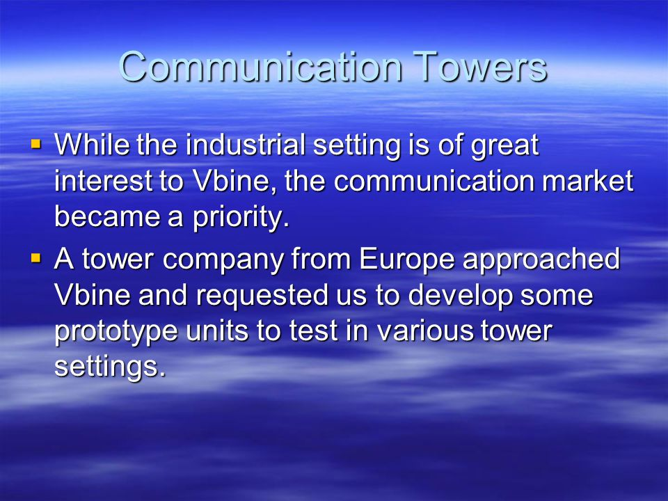 Communication Towers While the industrial setting is of great interest to Vbine, the communication market became a priority.