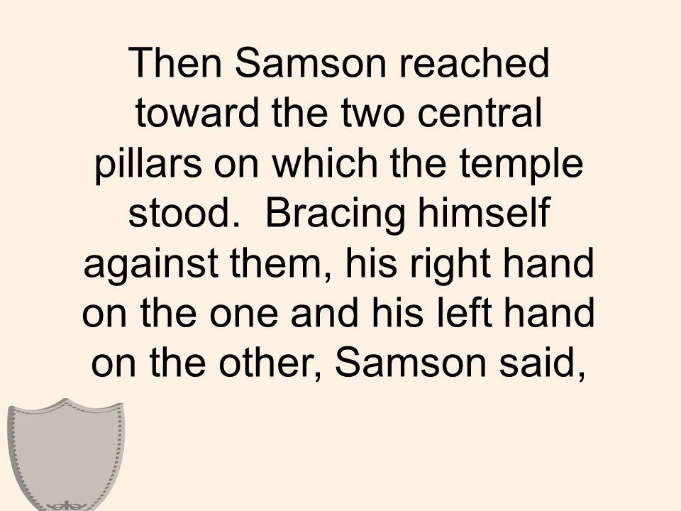 Then Samson reached toward the two central pillars on which the temple stood.