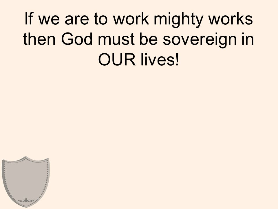 If we are to work mighty works then God must be sovereign in OUR lives!