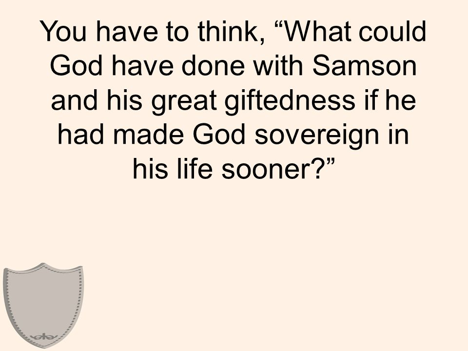 You have to think, What could God have done with Samson and his great giftedness if he had made God sovereign in his life sooner
