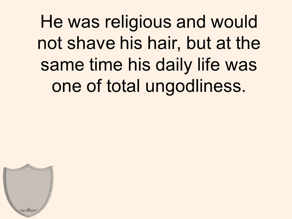 He was religious and would not shave his hair, but at the same time his daily life was one of total ungodliness.