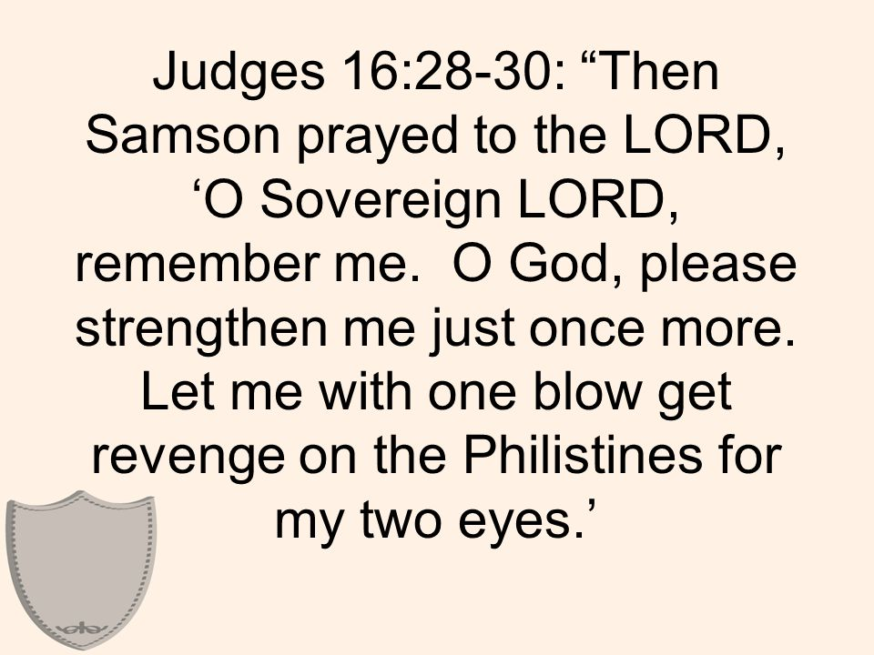 Judges 16:28-30: Then Samson prayed to the LORD, 'O Sovereign LORD, remember me.