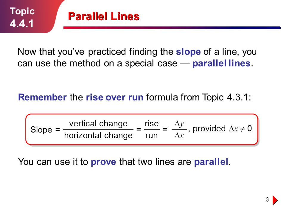 Topic 4.4.1. Parallel Lines. Now that you've practiced finding the slope of a line, you can use the method on a special case — parallel lines.