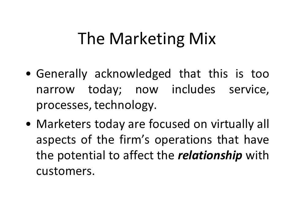 The Marketing Mix Generally acknowledged that this is too narrow today; now includes service, processes, technology.
