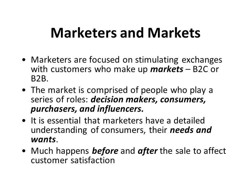 Marketers and Markets Marketers are focused on stimulating exchanges with customers who make up markets – B2C or B2B.