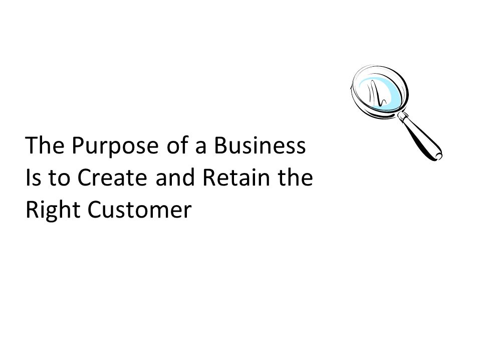 The Purpose of a Business Is to Create and Retain the Right Customer