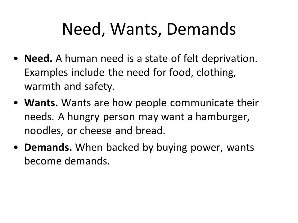 Need, Wants, Demands Need. A human need is a state of felt deprivation. Examples include the need for food, clothing, warmth and safety.