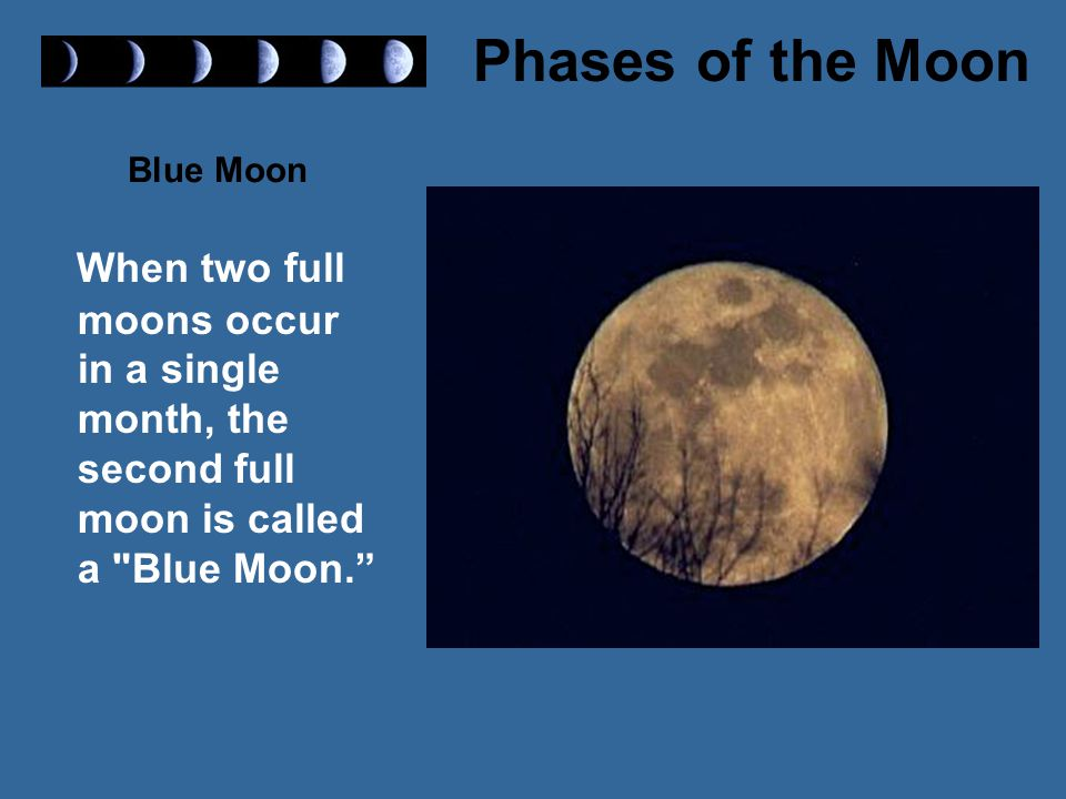 Blue Moon When two full moons occur in a single month, the second full moon is called a Blue Moon.