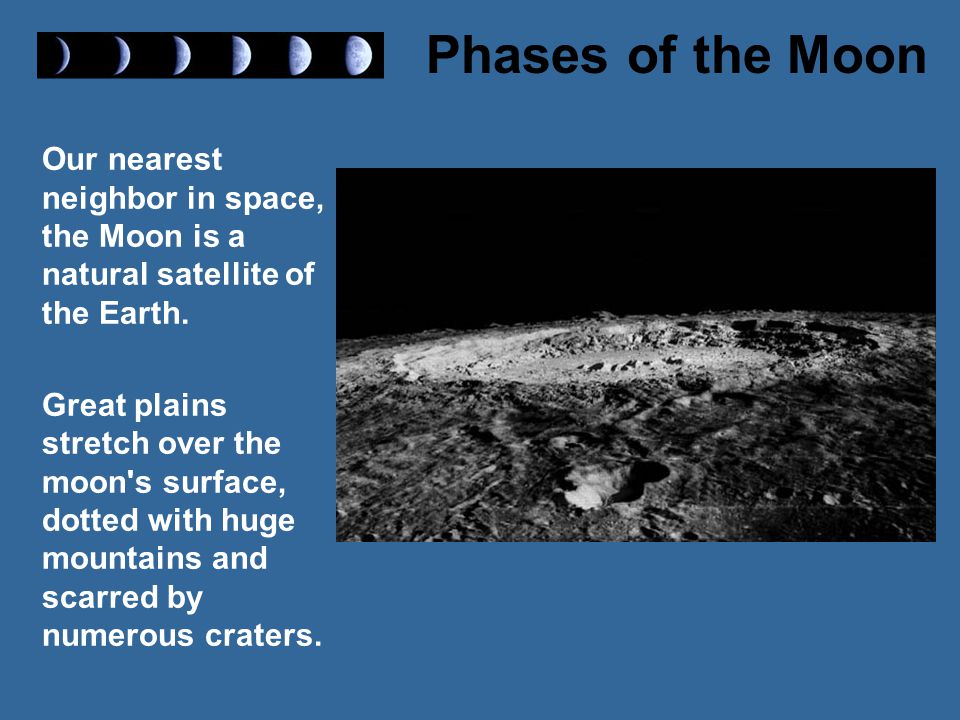 Our nearest neighbor in space, the Moon is a natural satellite of the Earth.