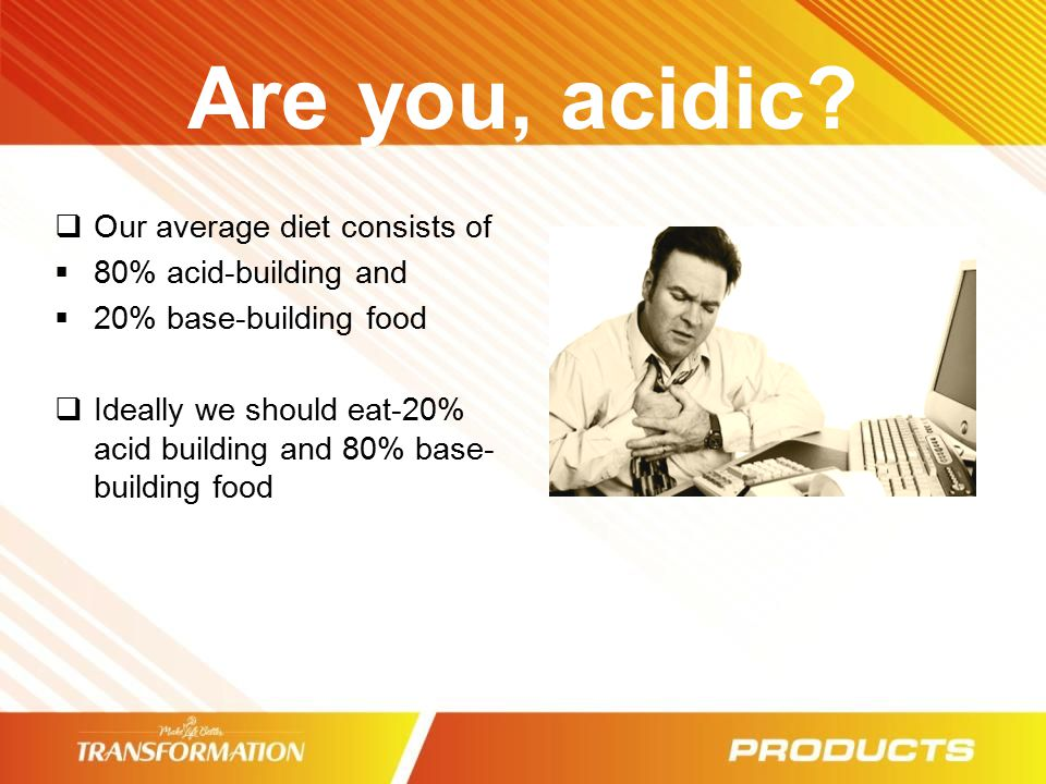 Are you, acidic Our average diet consists of 80% acid-building and