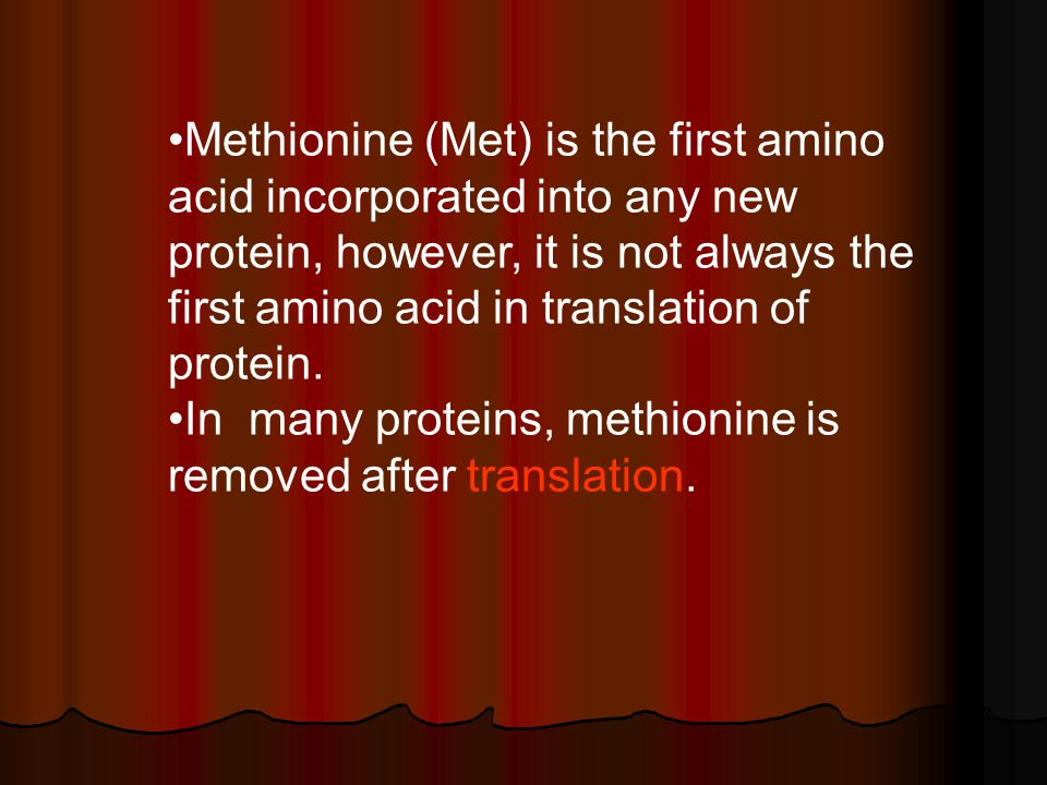 Methionine (Met) is the first amino acid incorporated into any new protein, however, it is not always the first amino acid in translation of protein.