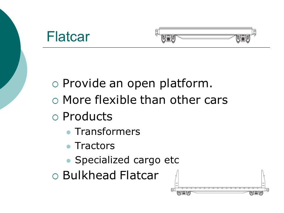 Flatcar Provide an open platform. More flexible than other cars