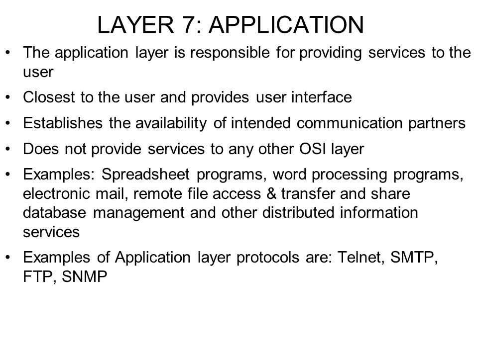 LAYER 7: APPLICATION The application layer is responsible for providing services to the user. Closest to the user and provides user interface.