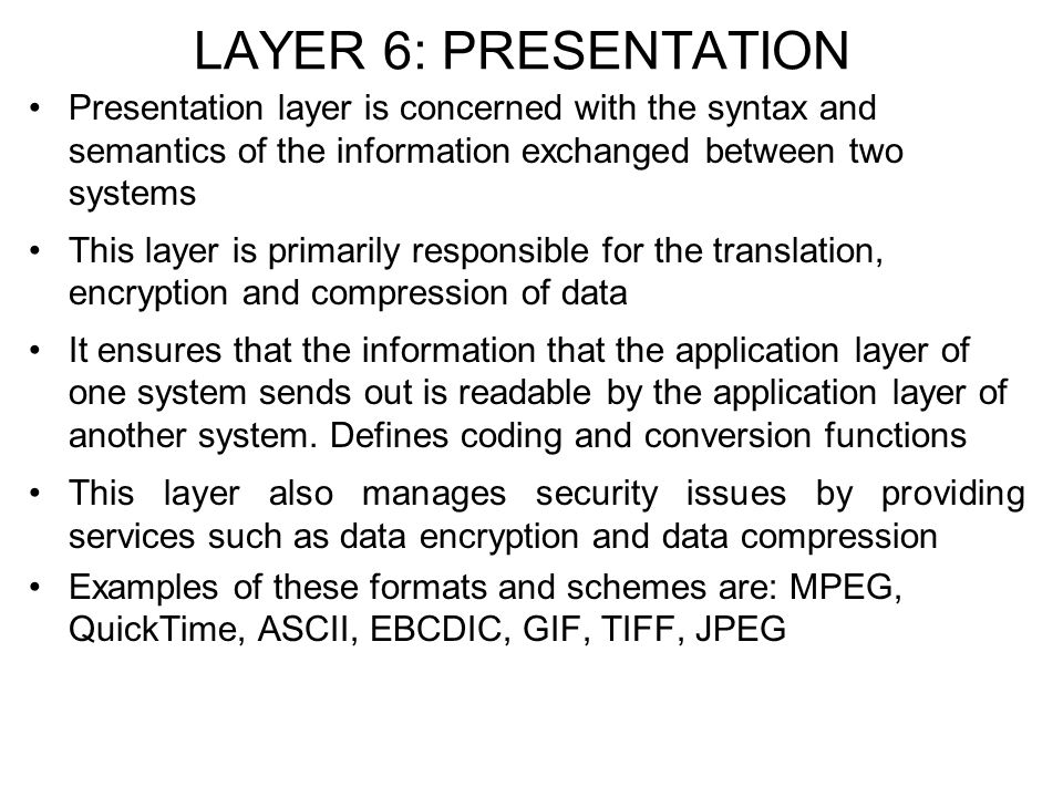 LAYER 6: PRESENTATION Presentation layer is concerned with the syntax and semantics of the information exchanged between two systems.