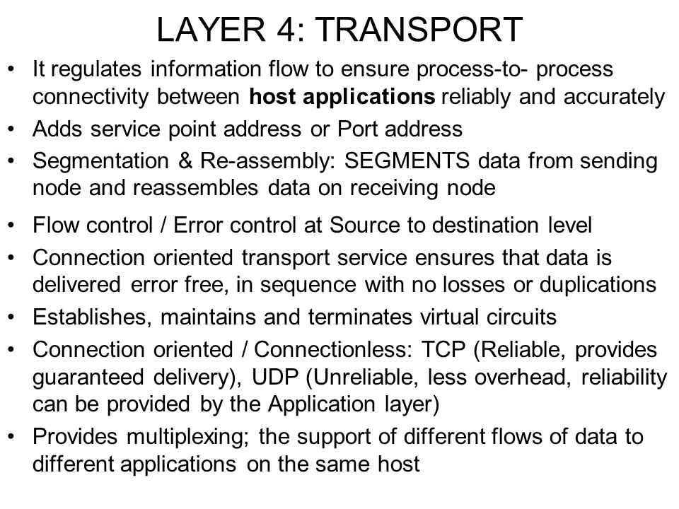 LAYER 4: TRANSPORT It regulates information flow to ensure process-to- process connectivity between host applications reliably and accurately.