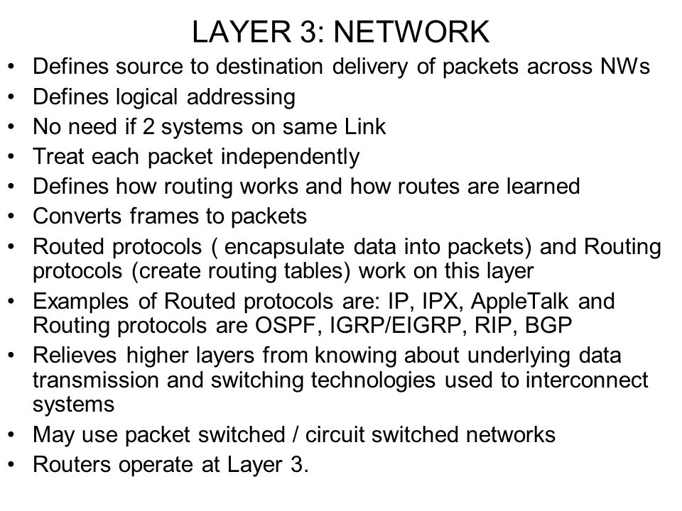 LAYER 3: NETWORK Defines source to destination delivery of packets across NWs. Defines logical addressing.