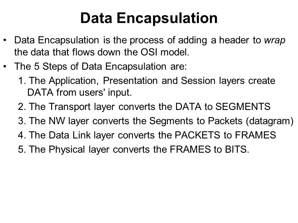Data Encapsulation Data Encapsulation is the process of adding a header to wrap the data that flows down the OSI model.