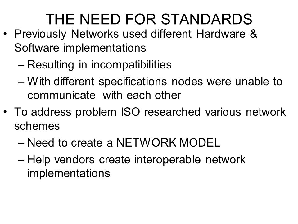 THE NEED FOR STANDARDS Previously Networks used different Hardware & Software implementations. Resulting in incompatibilities.